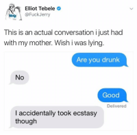 Mother, This Is, and Though: Elliot Tebele  @Fuck Jerry  This is an actual conversation i just had  with my mother. Wish i was lying  Are you drunk  No  Good  Delivered  I accidentally took ecstasy  though