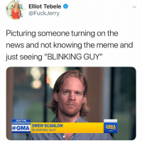 "Funny, Meme, and News: Elliot Tebele *  @FuckJerry  Picturing someone turning on the  news and not knowing the meme and  just seeing ""BLINKING GUY""  JOIN THE  CONVERSATION  DREW SCANLON  BLINKING GUY  GMA  GMA Finally get the respect he deserves @whatdoyoumeme"