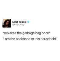 "Fuckjerry: Elliot Tebele  @FuckJerry  *replaces the garbage bag once*  ""I am the backbone to this household."""