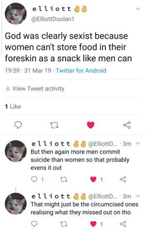 Android, Food, and God: elliott  @ElliottDoolan1  God was clearly sexist because  women can't store food in their  foreskin as a snack like men can  19:59 31 Mar 19 Twitter for Android  View Tweet activity  1 Like  e ї ї ї о t t 33 @ElliottD.. . 3m  But then again more men commit  suicide than women so that probably  evens it out  elliot t @ElliottD... .3m  That might just be the circumcised ones  realising what they missed out on tho I have a snacc pouch
