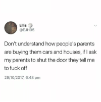 Cars, Fucking, and Parents: Ellis  @EJH95  Don't understand how people's parents  are buying them cars and houses, if I ask  my parents to shut the door they tell me  to fuck off  29/10/2017, 6:48 pm Same😕😂 @thehumourfeed fucking cracks me up🙌🏽