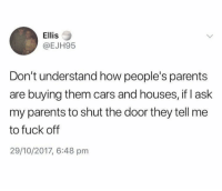 Cars, Parents, and Fuck: Ellis  @EJH95  Don't understand how people's parents  are buying them cars and houses, if I ask  my parents to shut the door they tell me  to fuck off  29/10/2017, 6:48 pm