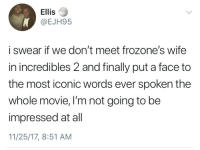 Blackpeopletwitter, Good, and Incredibles 2: Ellis  @EJH95  i swear if we don't meet frozone's wife  in incredibles 2 and finally put a face to  the most iconic words ever spoken the  whole movie, I'm not going to be  impressed at all  11/25/17, 8:51 AM <p>I am the greatest good you ever gunna get! (via /r/BlackPeopleTwitter)</p>