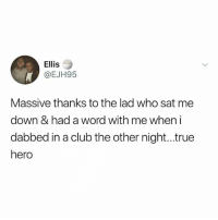 Club, Instagram, and Meme: Ellis  @EJH95  Massive thanks to the lad who sat me  down & had a word with me when i  dabbed in a club the other night...true  hero @memezar was voted the 'Funniest meme account on Instagram' 😂😂