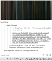 """Harry Potter, Memes, and Movies: elloisfalling  forget-the-maps  Every frame of the Harry Potter movies, condensed into  a barcode.  oranges and purples #bright colors #and then it gets  continuously darker towards the end #it's so fitting to the  story #and then there is that strip of white at the end-which  has to be the king's cross scene #and it's just #light #in a  you know why theres a white part at the end? because  happiness can be found even in the darkest of times  The Harry Potter fandom has officially lost their minds.  258,041 notes  The #2 most addicting site  MUGGLENET MEMES.COM <p>Every frame in the Harry Potter movies <a href=""""http://ift.tt/SuuPh9"""">http://ift.tt/SuuPh9</a></p>"""