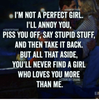 Yeah😋: el'M NOT A PERFECT GIRL.  I'LL ANNOY YOU,  CCOUNTRYTHANG  PISS YOU OFF, SAY STUPID STUFF,  AND THEN TAKE IT BACK  BUT ALL THAT ASIDE,  YOU'LL NEVER FIND A GIRL  WHO LOVES YOU MORE  COUNTRY THANG  THAN ME. Yeah😋