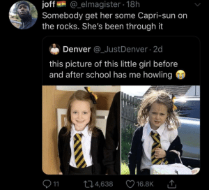 It's a war zone in those creche halls: @_elmagister 18h  joff  Somebody get her some Capri-sun on  the rocks. She's been through it  Denver @_JustDenver 2d  this picture of this little girl before  and after school has me howling  11  L4,638  16.8K It's a war zone in those creche halls