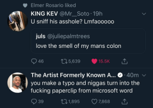 When every letter counts.. by notGhxst MORE MEMES: Elmer Rosario liked  KING KEV @Mr_Soto 19h  U sniff his asshole? Lmfaooooo  juls @juliepalmtrees  love the smell of my mans colon  46  05,639 15.5K  The Artist Formerly Known A... 40m  you make a typo and niggas turn into the  fucking paperclip from microsoft word  39  t01,895 7,868 When every letter counts.. by notGhxst MORE MEMES