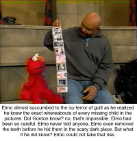 Teething: Elmo almost succumbed to the icy terror of guilt as he realized  he knew the exact whereabouts of every missing child in the  pictures. Did Gordon know? no, that's impossible. Elmo had  been so careful. Elmo never told anyone. Elmo even removed  the teeth before he hid them in the scary dark place. But what  if he did know? Elmo could not take that risk.