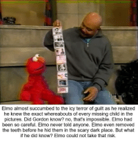Teething: Elmo almost succumbed to the icy terror of guilt as he realized  he knew the exact whereabouts of every missing child in the  pictures. Gordon that's impossible. Elmo been so careful. Elmo never told anyone. Elmo even removed  the teeth before he hid them in the scary dark place. But what  if he did know? Elmo could not take that risk.