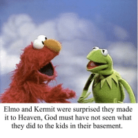 Elmo: Elmo and Kermit were surprised they made  it to Heaven, God must have not seen what  they did to the kids in their basement.