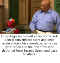 Africa, Confused, and Elmo: Elmo disguises himself as Gordon to rob  a local convenience store and once  again enforce his stereotype, so he can  get Gordon and the rest of his kind  deported from Sesame Street and back  to Africa. Sadly, it didn't work, and he got confused for Steve Harvey and was asked for an autograph