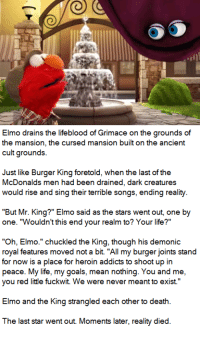 """Burger King, Elmo, and Goals: Elmo drains the lifeblood of Grimace on the grounds of  the mansion, the cursed mansion built on the ancient  cult grounds.  Just like Burger King foretold, when the last of the  McDonalds men had been drained, dark creatures  would rise and sing their terrible songs, ending reality.  """"But Mr. King?"""" Elmo said as the stars went out, one by  one. """"Wouldn't this end your realm to? Your life?""""  """"Oh, Elmo."""" chuckled the King, though his demonic  royal features moved not a bit. """"All my burger joints stand  for now is a place for heroin addicts to shoot up in  peace. My life, my goals, mean nothing. You and me,  you red little fuckwit. We were never meant to exist.""""  Elmo and the King strangled each other to death.  The last star went out. Moments later, reality died. Elmo was glad to be a vital part of this murderous nonsense."""