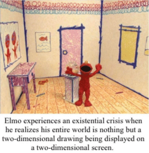 Elmo's world was actually pretty good ngl: Elmo experiences an existential crisis when  he realizes his entire world is nothing but a  two-dimensional drawing being displayed on  a two-dimensional screen Elmo's world was actually pretty good ngl