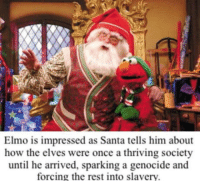 Elmo, Santa, and How: Elmo is impressed as Santa tells him about  how the elves were once a thriving society  until he arrived, sparking a genocide and  forcing the rest into slavery Ho h0 ho