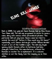 "Creepy, Elmo, and Family: ELMO KILL JAMES  G:Tho.Paranormal.Guide  IG:@The Paranormal Guide  Back in 2008, two yearold James Bowman had an Elmo Knows  Your Name doll. The doll was programed to recite its owners  name, along with various other personalized phrases. This  particular doll not only knew Jamess name but iked to  include the word kill"" before it. Elmo would sing Kill James!""  repeatedly, untl Jamess distraught mother Melissa decided  to put it out of the toddlers sight. The doll only began  spewing death threats ofter its batteries had been  changed. FisherPrice, the manufacturer, offered the  Bowmans a voucher for a replacement. It is unknown  whether or not the family took the company up on their  offer. Follow @the.paranormal.guide for more! ________________________________ . . . . HASHTAGS BELOW IGNORE . . . . . . _________________________________ scary creepy gore horrormovie blood horrorfan love horrorjunkie ahs twd horror supernatural horroraddict makeup murder spooky terror creepypasta evil metal bloody follow paranormal ghost haunted me serialkiller like4like deepweb"