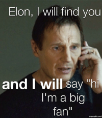 "i will find you: Elon, I will find you  and Iwill sayh  I'm a big  fan""  mematic.net"
