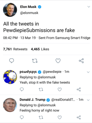 They have spoken: Elon Musk <  @elonmusk  All the tweets in  PewdiepieSubmissions are fake  08:42 PM 13 Mar 19 Sent From Samsung Smart Fridge  7,761 Retweets 4,465 Likes  pewdlepie Φ @pewdiepie . 1 m  Replying to @elonmusk  Yeah, stop it with the fake tweets  Donald J. Trump @realDonaldT.. , 1 m  Replying to @elonmusk  Feeling horny af right now They have spoken