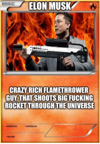 Crazy, Fucking, and Funny: ELON MUSK  BASIC  CRAZY RICH FLAMETHROWER  GUY,THAT SHOOTS BIG FUCKING  ROCKET THROUGH THE UNIVERSE  weakness  resistance  retreat