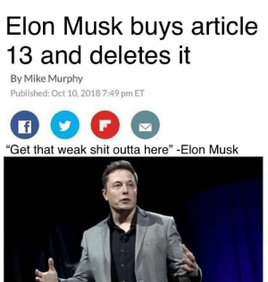 "The savior we all need: Elon Musk buys article  13 and deletes it  By Mike Murphy  Published: Oct 10, 2018 7:49 pm ET  ""Get that weak shit outta here"" -Elon Musk The savior we all need"