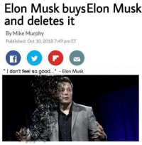 "G o o d b y e E l o n: Elon Musk buys Elon Musk  and deletes it  By Mike Murphy  Published: Oct 10, 2018 7:49 pm ET  "" I don't feel so good..."" - Elon Musk G o o d b y e E l o n"