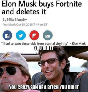 "Dreams can come true.: Elon Musk buys Fortnite  and deletes it  By Mike Murphy  Published: Oct 10, 2018 7:49 pm ET  f  ""I had to save these kids from eternal virginity  YOU DID IT  -Elon Musk  YOU CRAZY SON OF A BITCH YOU DID IT Dreams can come true."