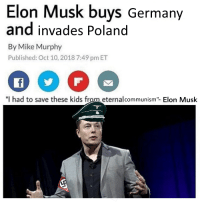 """Germany, Kids, and Poland: Elon Musk buys Germany  and invades Poland  By Mike Murphy  Published: Oct 10, 2018 7:49 pm ET  I had to save these kids from eternalcommunism""""- Elon Musk Elon Musk starts Blitzkrieg II Battle Royale ,2018"""