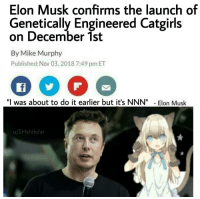 "Memes, Target, and True: Elon Musk confirms the launch of  Genetically Engineered Catgirls  on December 1st  By Mike Murphy  Published: Nov 03, 2018 7:49 pm ET  ""I was about to do it earlier but it's NNN""Elon Musk  u/SHshikdar 30-minute-memes:it's about to come true"