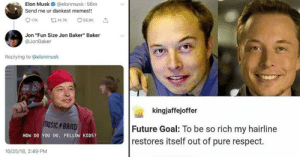 "Roundup Of Elon Musk Memes That'l Restore That Receding Hairline: Elon Musk  @elonmusk · 56m  Send me ur dankest memes!!  t314.7K  O 55.9K  Jon ""Fun Size Jon Baker"" Baker  @JonBaker  Replying to @elonmusk  kingjaffejoffer  musiC 4BAND  Future Goal: To be so rich my hairline  restores itself out of pure respect.  HOW DO YOU DO, FELLOW KIDS?  10/25/18, 2:49 PM Roundup Of Elon Musk Memes That'l Restore That Receding Hairline"