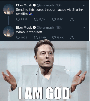 They called him a madman by Katten15 MORE MEMES: Elon Musk  @elonmusk.13h  Sending this tweet through space via Starlink  satellite  t 16,2K  2.331  164K  @elonmusk 13h  Elon Musk  Whoa, it worked!!  2.3.499  1.002  75,6K  IAM GOD They called him a madman by Katten15 MORE MEMES