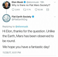 "Tumblr, Blog, and Earth: Elon Musk @elonmusk 19h  Why is there no Flat Mars Society!?  02,905ロ17.7K CD 62.6K  Flat Earth Society  @FlatEarthOrg  Replying to @elonmusk  Hi Elon, thanks for the question. Unlike  the Earth, Mars has been observed to  be round  We hope you have a fantastic day!  11/28/17, 6:01 PM <p><a href=""https://unlimitedgoats.tumblr.com/post/168031479828/bospaladin-anfnajjrmwlqjfkwifjiwkdnslb-what"" class=""tumblr_blog"">unlimitedgoats</a>:</p><blockquote> <p><a href=""http://bospaladin.tumblr.com/post/168031438005/anfnajjrmwlqjfkwifjiwkdnslb"" class=""tumblr_blog"">bospaladin</a>:</p> <blockquote><p>Anfnajjrmwlqjfkwifjiwkdnslb</p></blockquote> <p><b><i>WHAT.</i></b></p> </blockquote>"