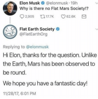 Bad, Earth, and Mars: Elon Musk @elonmusk 19h  Why is there no Flat Mars Society!?  2,905 t017.K 62.6K  Flat Earth Society  FlatEarthOrg  Replying to @elonmusk  Elon, thanks for the question. Unlike  the Earth, Mars has been observed to  be roung  We hope you have a fantastic day!  11/28/17, 6:01 PM  Hi I don't like Neil, but I don't think he's even remotely a bad person, he just gets on my nerves. Not going to talk about it anymore, I don't know why some of you got so upset.