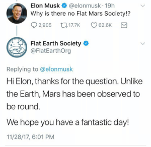 Tumblr, Blog, and Earth: Elon Musk @elonmusk 19h  Why is there no Flat Mars Society!?  02,905ロ17.7K CD 62.6K  Flat Earth Society  @FlatEarthOrg  Replying to @elonmusk  Hi Elon, thanks for the question. Unlike  the Earth, Mars has been observed to  be round  We hope you have a fantastic day!  11/28/17, 6:01 PM unlimitedgoats:  bospaladin: Anfnajjrmwlqjfkwifjiwkdnslb WHAT.