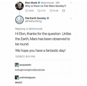 Earth, Mars, and Flat Earth: Elon Musk@elonmusk 19h  Why is there no Flat Mars Society!?  Flat Earth Society  @FlatEarthOrg  Replying to @elonmusk  Hi Elon, thanks for the question. Unlike  the Earth, Mars has been observed to  be round.  We hope you have a fantastic day!  11/28/17, 6:01 PM  bospaladin  Anfnajrmwlqjfkwifjiwkdnslb  unlimitedgoats  WHAT. Flat earth society sending confusing messages