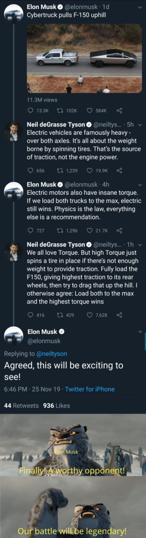 Iphone, Love, and Neil deGrasse Tyson: Elon Musk @elonmusk 1d  Cybertruck pulls F-150 uphill  11.3M views  Li 102K  13.3K  584K  Neil deGrasse Tyson @neiltys... 5h  Electric vehicles are famously heavy -  over both axles. It's all about the weight  borne by spinning tires. That's the source  of traction, not the engine power.  ti 1,239  656  19.9K  @elonmusk 4h  Electric motors also have insane torque.  If we load both trucks to the max, electric  still wins. Physics is the law, everything  Elon Musk  else is a recommendation.  727  2i 1,296  21.7K  Neil deGrasse Tyson@neiltys... 1h  We all love Torque. But high Torque just  spins a tire in place if there's not enough  weight to provide traction. Fully load the  F150, giving highest traction to its rear  wheels, then try to drag that up the hill. I  otherwise agree: Load both to the max  and the highest torque wins  416  429  7,628  Elon Musk  @elonmusk  Replying to @neiltyson  Agreed, this will be exciting to  see!  6:46 PM 25 Nov 19 Twitter for iPhone  44 Retweets  936 Likes  Elon Musk  Finally!Aworthy opponent!  Our battle will be legendary! T= (HP*5250)/Rpm