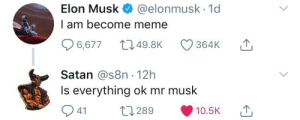 Meme, Dank Memes, and Satan: Elon Musk  @elonmusk. 1d  I am become meme  49.8K  364K  6,677  Satan @s8n 12h  Is everything ok mr musk  t289  41  10.5K U ok mr musk