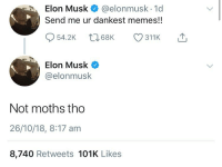 Memes, 🤖, and Elon Musk: Elon Musk @elonmusk.1d  Send me ur dankest memes!!  Elon Musk  @elonmusk  Not moths tho  26/10/18, 8:17 am  8,740 Retweets 101K Likes excuse me elon musk