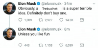 "<p>I see a couple short term memes coming out of these tweets via /r/MemeEconomy <a href=""http://ift.tt/2Eii6a9"">http://ift.tt/2Eii6a9</a></p>: Elon Musk* @elonmusk 34m  Obviously, a Trebuchet is a super terrible  idea. Definitely don't buy one.  1,009  2,927  14.3K  Elon Musk @elonmusk 8m  Unless you like fun  0443 ロ1,153 6,039 <p>I see a couple short term memes coming out of these tweets via /r/MemeEconomy <a href=""http://ift.tt/2Eii6a9"">http://ift.tt/2Eii6a9</a></p>"