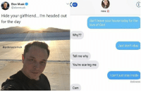 God, Love, and House: Elon Musk  @elonmusk  60  nora  Hide your girlfriend... I'm headed out  for the day  don't leave your house today for the  love of God  Why??  Just don't okay  @godemperormusk  Tell me why  You're scaring me  I can't just stay inside  Deliverec  Cam