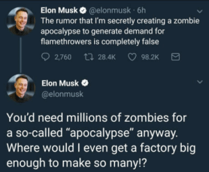"""The Zombies are coming: Elon Musk @elonmusk 6h  The rumor that I'm secretly creating a zombie  apocalypse to generate demand for  flamethrowers is completely false  2,760 t 28.4K 98.2K  Elon Musk  @elonmusk  You'd need millions of zombies for  a so-called """"apocalypse"""" anyway.  Where would I even get a factory big  enough to make so many!? The Zombies are coming"""