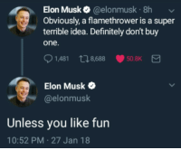me irl: Elon Musk @elonmusk 8h  Obviously, a flamethrower is a super  terrible idea. Definitely don't buy  one.  1,481 n8688  50.8K  Elon Musk  @elonmusk  Unless you like fun  10:52 PM-27 Jan 18 me irl