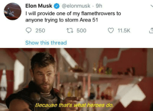 The god has spoken: Elon Musk  @elonmusk 9h  I will provide one of my flamethrowers to  anyone trying to storm Area 51  t500  250  11.5K  Show this thread  Because that's what heroes do. The god has spoken