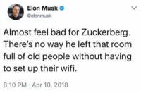 Bad, Old People, and Wifi: Elon Musk  @elonmusk  Almost feel bad for Zuckerberg.  There's no way he left that room  full of old people without having  to set up their wifi.  8:10 PM. Apr 10, 2018