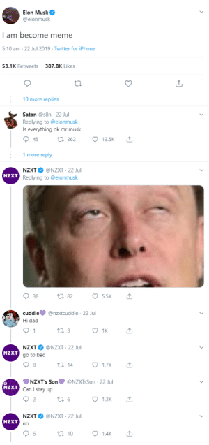 Dad, Iphone, and Meme: Elon Musk  @elonmusk  | am become meme  5:10 am 22 Jul 2019 Twitter for iPhone  387.8K Likes  53.1K Retweets  10 more replies  Satan @s8n 22 Jul  Replying to @elonmusk  Is everything ok mr musk  45  13.5K  ti 362  1 more reply  NZXT @NZXT 22 Jul  NZXT Replying to @elonmusk  38  ti82  5.5K  @nzxtcuddle 22 Jul  cuddle  Hi dad  1  1K  t3  NZXT @NZXT 22 Jul  NZXT  go to bed  1.7K  t 14  NZXT's Son  Can I stay up  @NZXTsSon 22 Jul  NZXT  Q 2  1.3K  6  NZXT @NZXT 22 Jul  NZXT  6  1.4K  ti 10 Cause This Is What Its All About