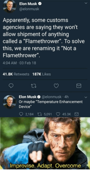 "Just call it a flammenwerfer: Elon Musk  @elonmusk  Apparently, some customs  agencies are saying they won't  allow shipment of anything  called a ""Flamethrower"". To solve  this, we are renaming it ""Nota  Flamethrower""  4:04 AM 03 Feb 18  41.8K Retweets  187K Likes  Elon Musk @elonmusk 4h  Or maybe ""Temperature Enhancement  Device  2,184 t 5,091 45.3K  Improvise. Adapt. Overcome Just call it a flammenwerfer"
