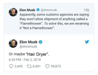 "<p>Boring's ""Hair Dryers"". via /r/memes <a href=""http://ift.tt/2s3kA9T"">http://ift.tt/2s3kA9T</a></p>: Elon Musk@elonmusk  Apparently, some customs agencies are saying  they won't allow shipment of anything called a  ""Flamethrower"". To solve this, we are renaming  it ""Not a Flamethrower"".  10h  Elon Musk  @elonmusk  Or maybe ""Hair Dryer"".  6:33 PM - Feb 2, 2018  2,445  6,401  59,873 <p>Boring's ""Hair Dryers"". via /r/memes <a href=""http://ift.tt/2s3kA9T"">http://ift.tt/2s3kA9T</a></p>"