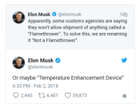 "Apparently, Http, and Elon Musk: Elon Musk@elonmusk  Apparently, some customs agencies are saying  they won't allow shipment of anything called a  ""Flamethrower"". To solve this, we are renaming  it ""Not a Flamethrower""  10h  Elon Musk  @elonmusk  Or maybe ""Temperature Enhancement Device""  6:33 PM - Feb 2, 2018  2,445 t6,401  59,873 <p>""Temperature enhancement"" could be hot. Invest? via /r/MemeEconomy <a href=""http://ift.tt/2DXJu0m"">http://ift.tt/2DXJu0m</a></p>"