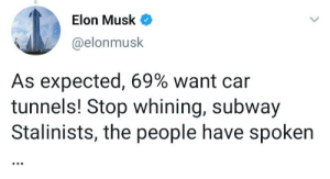 Nice: Elon Musk  @elonmusk  As expected, 69% want car  tunnels! Stop whining, subway  Stalinists, the people have spoken  ... Nice