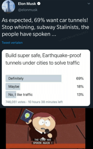 Lets build that shit: Elon Musk  @elonmusk  As expected, 69% want car tunnels!  Stop whining, subway Stalinists, the  people have spoken ...  u/landlevenlover69  Tweet vertalen  Build super safe, Earthquake-proof  tunnels under cities to solve traffic  Definitely  69%  Maybe  18%  No, I like traffic  13%  746,051 votes · 10 hours 38 minutes left  THE LORD HAS  SPOKEN AGAIN ! Lets build that shit