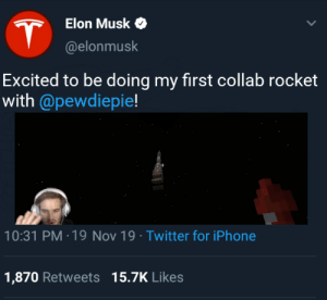 Wow it's so beautiful: Elon Musk  @elonmusk  Excited to be doing my first collab rocket  with @pewdiepie!  10:31 PM 19 Nov 19 Twitter for iPhone  .  1,870 Retweets 15.7K Likes Wow it's so beautiful